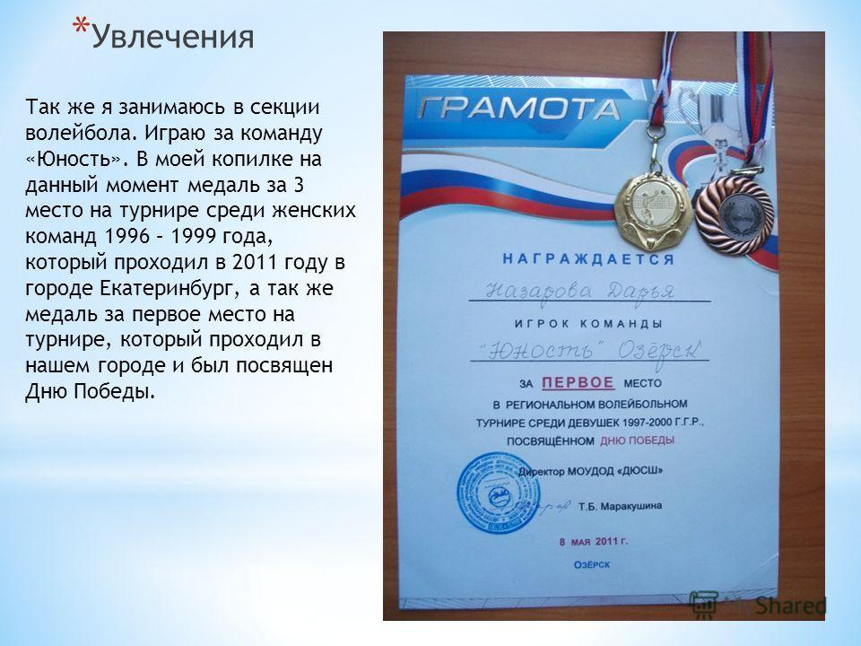 * Увлечения Так же я занимаюсь в секции волейбола. Играю за команду «Юность». В моей копилке на данный момент медаль за 3 место на турнире среди женских команд 1996 – 1999 года, который проходил в 2011 году в городе Екатеринбург, а так же медаль за п