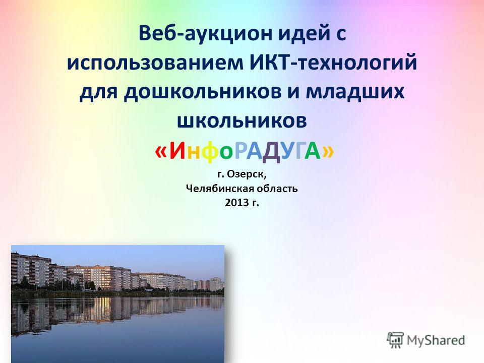 Веб-аукцион идей с использованием ИКТ-технологий для дошкольников и младших школьников «ИнфоРАДУГА» г. Озерск, Челябинская область 2013 г.