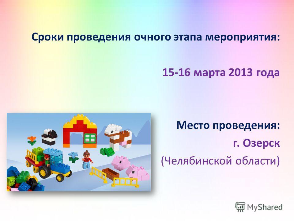Сроки проведения очного этапа мероприятия: 15-16 марта 2013 года Место проведения: г. Озерск (Челябинской области)