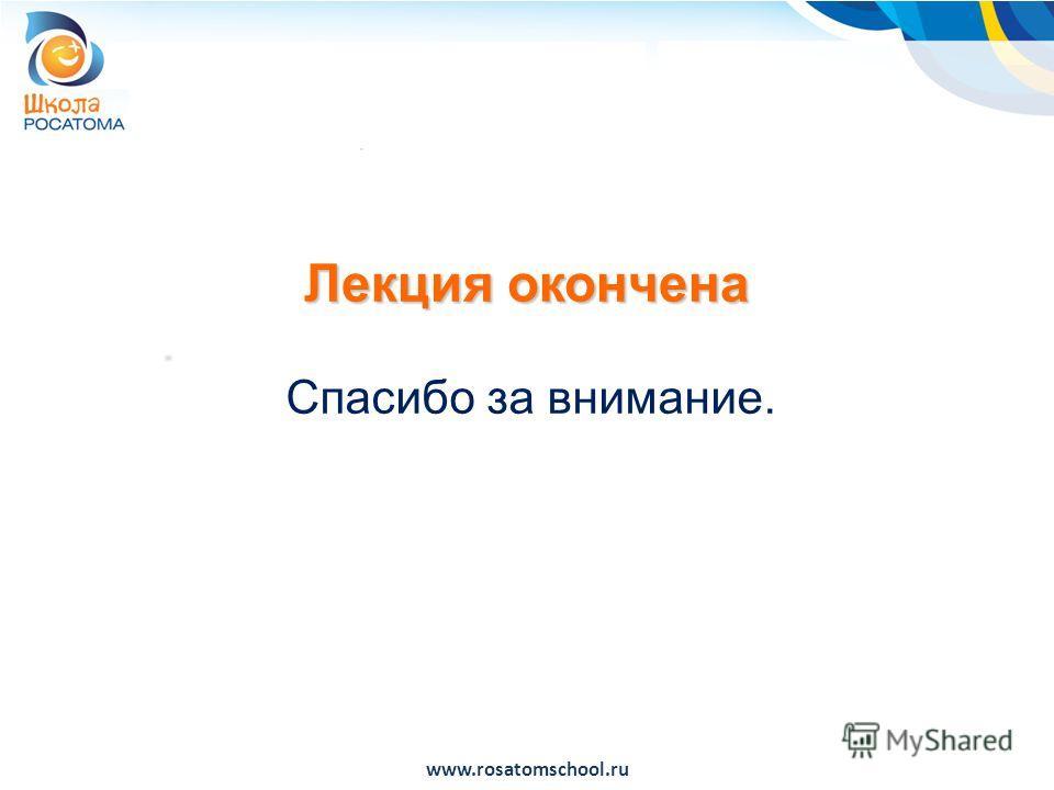 Лекция окончена Спасибо за внимание. www.rosatomschool.ru