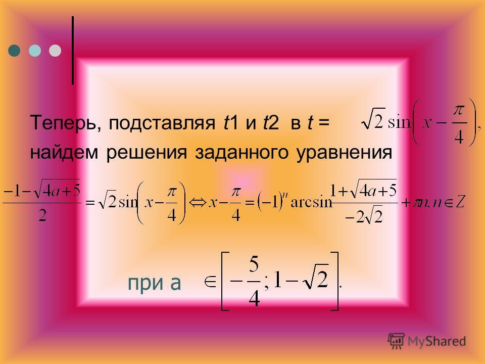 Теперь, подставляя t1 и t2 в t = найдем решения заданного уравнения при а