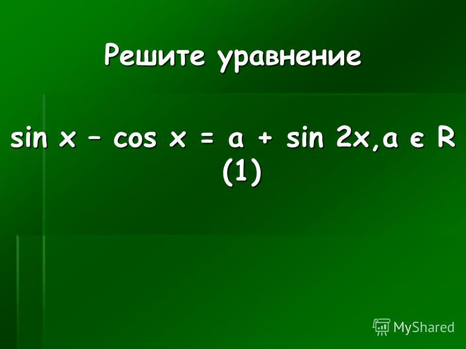 Решите уравнение sin x – cos x = a + sin 2x,a є R (1)