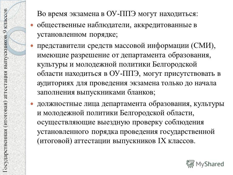 Во время экзамена в ОУ-ППЭ могут находиться: общественные наблюдатели, аккредитованные в установленном порядке; представители средств массовой информации (СМИ), имеющие разрешение от департамента образования, культуры и молодежной политики Белгородск