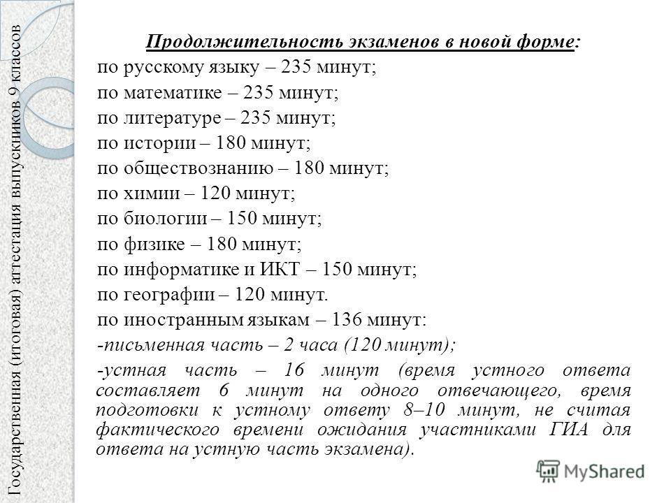 Продолжительность экзаменов в новой форме: по русскому языку – 235 минут; по математике – 235 минут; по литературе – 235 минут; по истории – 180 минут; по обществознанию – 180 минут; по химии – 120 минут; по биологии – 150 минут; по физике – 180 мину