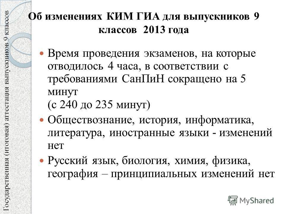 Время проведения экзаменов, на которые отводилось 4 часа, в соответствии с требованиями СанПиН сокращено на 5 минут (с 240 до 235 минут) Обществознание, история, информатика, литература, иностранные языки - изменений нет Русский язык, биология, химия
