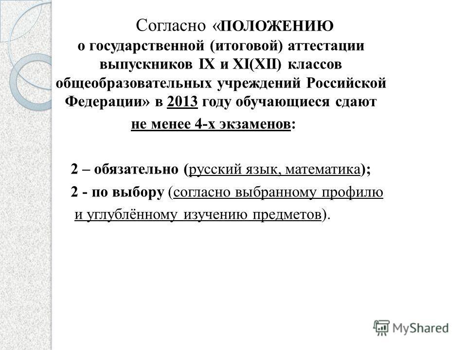 Согласно « ПОЛОЖЕНИЮ о государственной (итоговой) аттестации выпускников IX и XI(XII) классов общеобразовательных учреждений Российской Федерации» в 2013 году обучающиеся сдают не менее 4-х экзаменов: 2 – обязательно (русский язык, математика); 2 - п