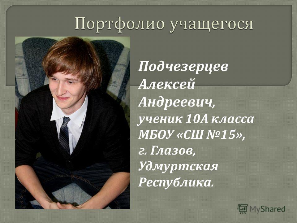 Подчезерцев Алексей Андреевич, ученик 10 А класса МБОУ « СШ 15», г. Глазов, Удмуртская Республика.