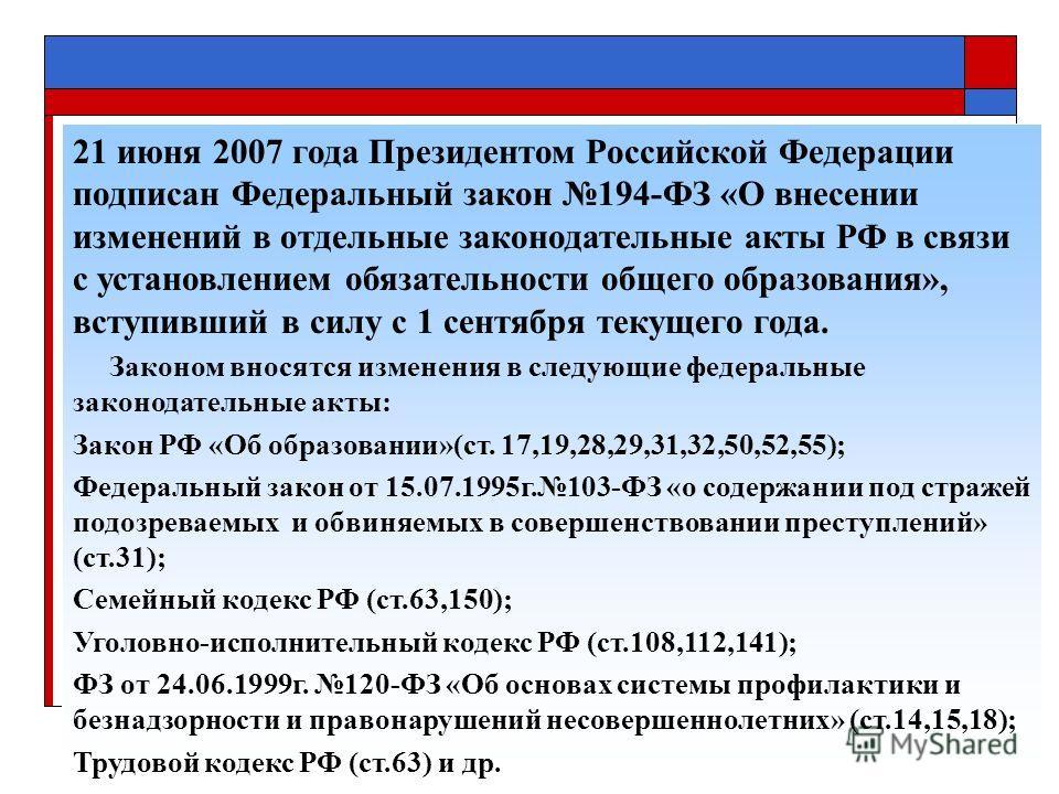 21 июня 2007 года Президентом Российской Федерации подписан Федеральный закон 194-ФЗ «О внесении изменений в отдельные законодательные акты РФ в связи с установлением обязательности общего образования», вступивший в силу с 1 сентября текущего года. З