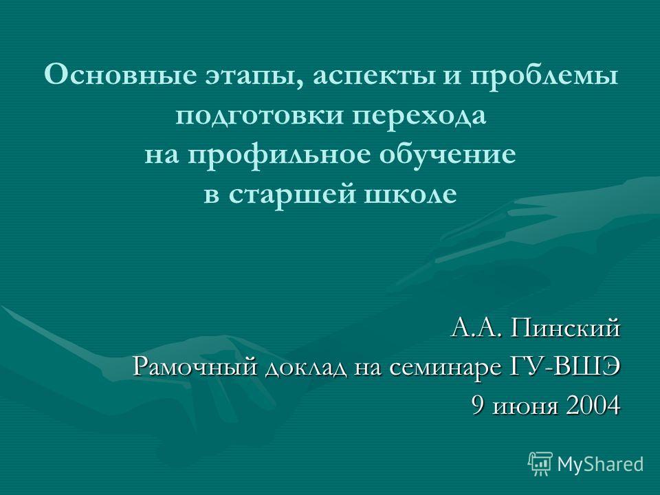 Основные этапы, аспекты и проблемы подготовки перехода на профильное обучение в старшей школе А.А. Пинский Рамочный доклад на семинаре ГУ-ВШЭ 9 июня 2004