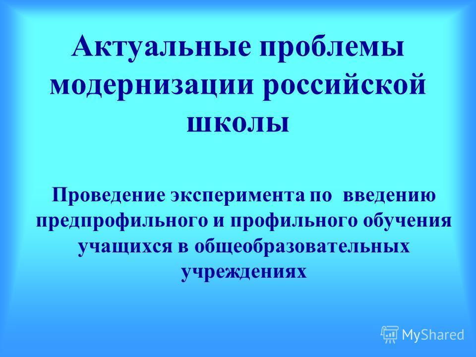 Актуальные проблемы модернизации российской школы Проведение эксперимента по введению предпрофильного и профильного обучения учащихся в общеобразовательных учреждениях