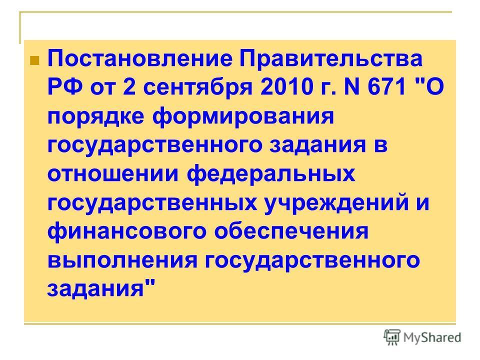 Постановление Правительства РФ от 2 сентября 2010 г. N 671 О порядке формирования государственного задания в отношении федеральных государственных учреждений и финансового обеспечения выполнения государственного задания
