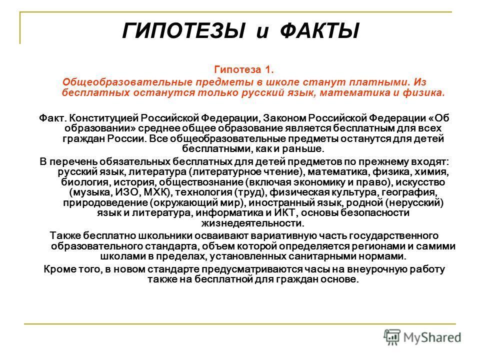 ГИПОТЕЗЫ и ФАКТЫ Гипотеза 1. Общеобразовательные предметы в школе станут платными. Из бесплатных останутся только русский язык, математика и физика. Факт. Конституцией Российской Федерации, Законом Российской Федерации «Об образовании» среднее общее