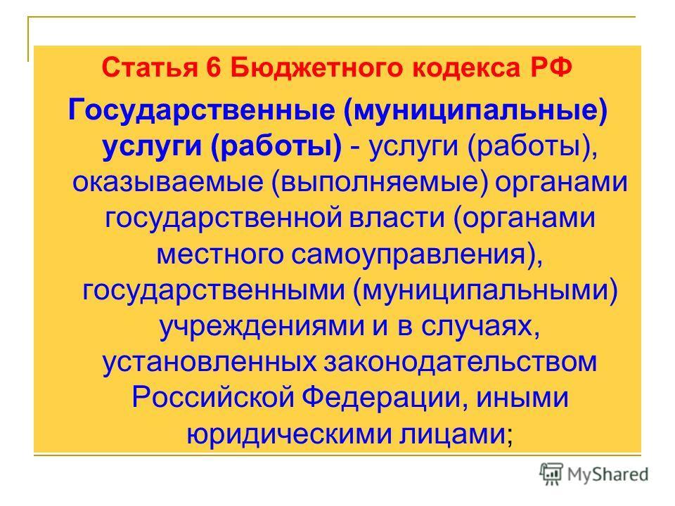 Статья 6 Бюджетного кодекса РФ Государственные (муниципальные) услуги (работы) - услуги (работы), оказываемые (выполняемые) органами государственной власти (органами местного самоуправления), государственными (муниципальными) учреждениями и в случаях