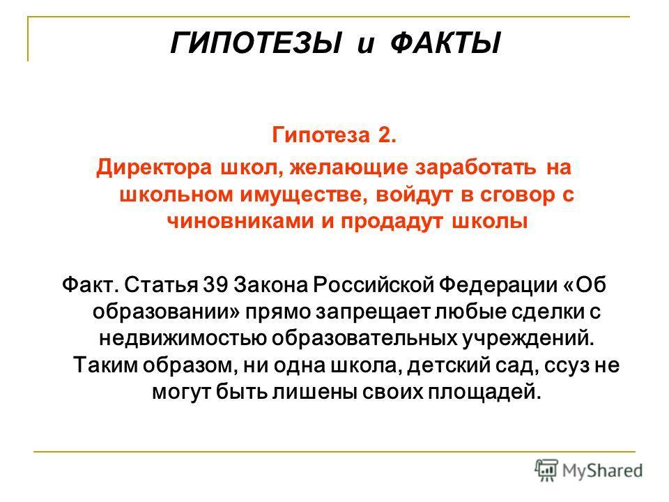 ГИПОТЕЗЫ и ФАКТЫ Гипотеза 2. Директора школ, желающие заработать на школьном имуществе, войдут в сговор с чиновниками и продадут школы Факт. Статья 39 Закона Российской Федерации «Об образовании» прямо запрещает любые сделки с недвижимостью образоват