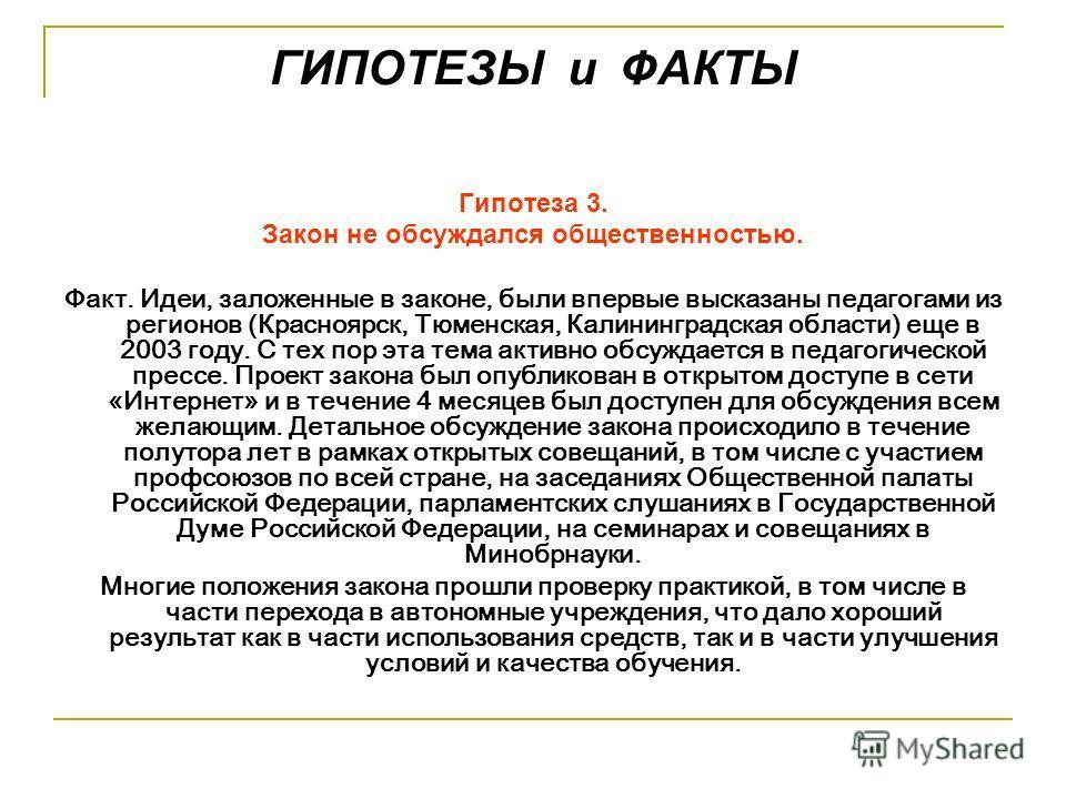 ГИПОТЕЗЫ и ФАКТЫ Гипотеза 3. Закон не обсуждался общественностью. Факт. Идеи, заложенные в законе, были впервые высказаны педагогами из регионов (Красноярск, Тюменская, Калининградская области) еще в 2003 году. С тех пор эта тема активно обсуждается