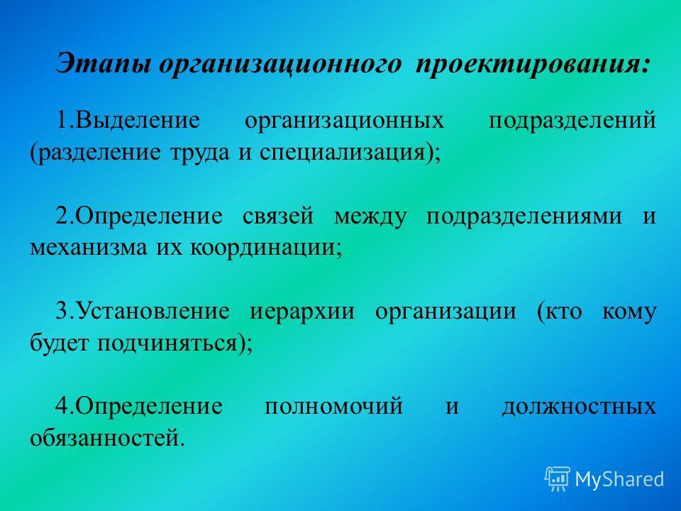 Этапы организационного проектирования: 1.Выделение организационных подразделений (разделение труда и специализация); 2.Определение связей между подразделениями и механизма их координации; 3.Установление иерархии организации (кто кому будет подчинятьс
