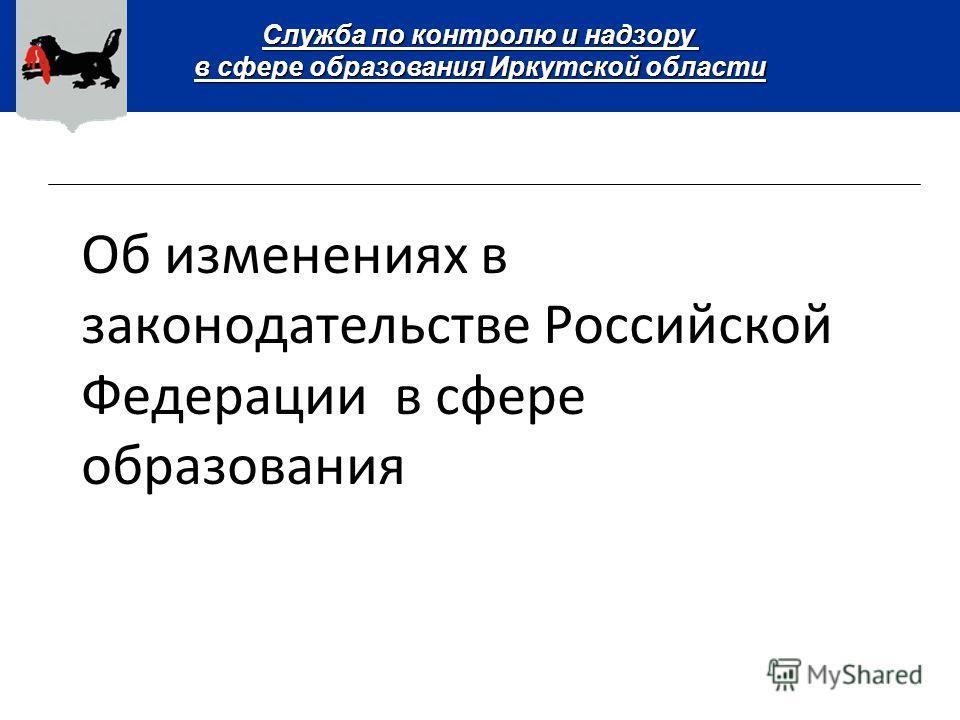 Служба по контролю и надзору в сфере образования Иркутской области Об изменениях в законодательстве Российской Федерации в сфере образования