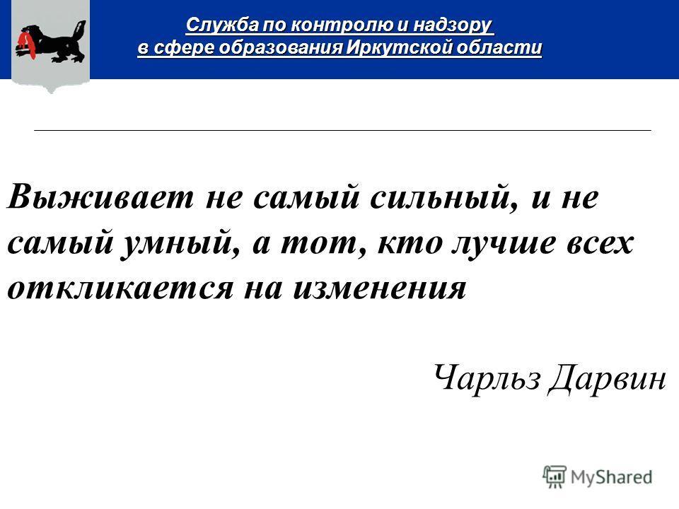 Служба по контролю и надзору в сфере образования Иркутской области Выживает не самый сильный, и не самый умный, а тот, кто лучше всех откликается на изменения Чарльз Дарвин