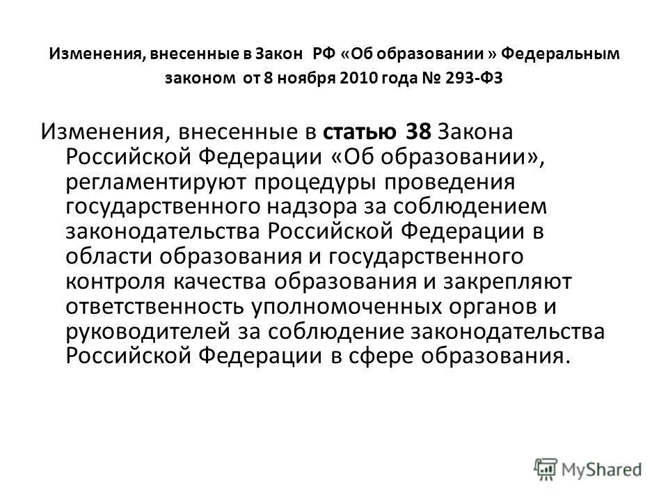 Изменения, внесенные в Закон РФ «Об образовании » Федеральным законом от 8 ноября 2010 года 293-ФЗ Изменения, внесенные в статью 38 Закона Российской Федерации «Об образовании», регламентируют процедуры проведения государственного надзора за соблюден