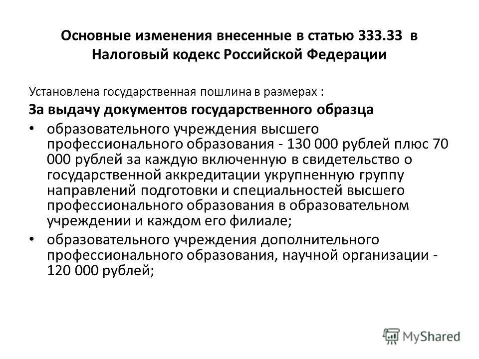Основные изменения внесенные в статью 333.33 в Налоговый кодекс Российской Федерации Установлена государственная пошлина в размерах : За выдачу документов государственного образца образовательного учреждения высшего профессионального образования - 13