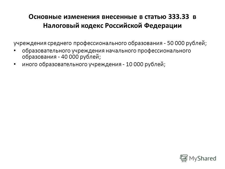Основные изменения внесенные в статью 333.33 в Налоговый кодекс Российской Федерации учреждения среднего профессионального образования - 50 000 рублей; образовательного учреждения начального профессионального образования - 40 000 рублей; иного образо