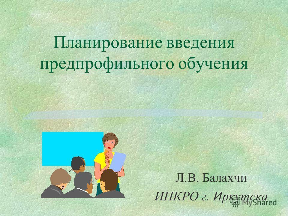 Планирование введения предпрофильного обучения Л.В. Балахчи ИПКРО г. Иркутска
