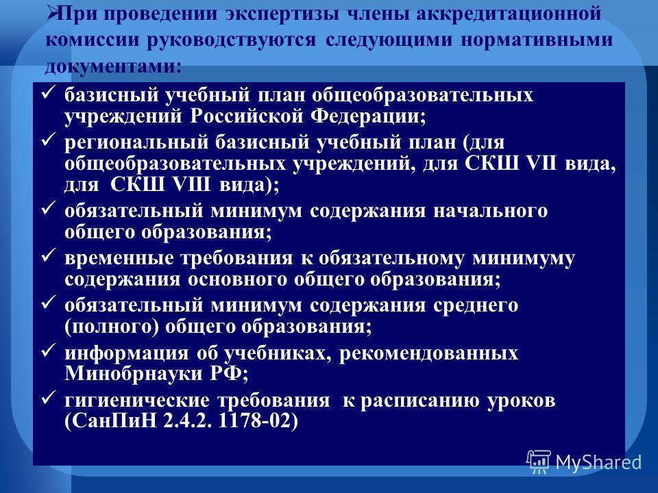 При проведении экспертизы члены аккредитационной комиссии руководствуются следующими нормативными документами: базисный учебный план общеобразовательных учреждений Российской Федерации; региональный базисный учебный план (для общеобразовательных учре