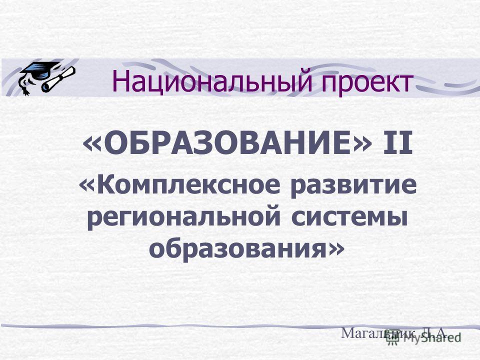 Национальный проект «ОБРАЗОВАНИЕ» II «Комплексное развитие региональной системы образования» Магальник Л.А.