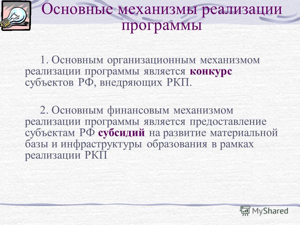 Основные механизмы реализации программы 1. Основным организационным механизмом реализации программы является конкурс субъектов РФ, внедряющих РКП. 2. Основным финансовым механизмом реализации программы является предоставление субъектам РФ субсидий на