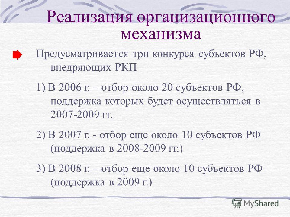 Реализация организационного механизма Предусматривается три конкурса субъектов РФ, внедряющих РКП 1) В 2006 г. – отбор около 20 субъектов РФ, поддержка которых будет осуществляться в 2007-2009 гг. 2) В 2007 г. - отбор еще около 10 субъектов РФ (подде