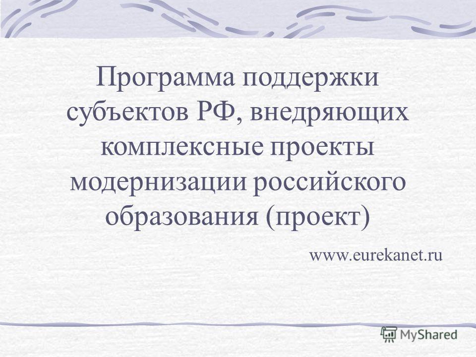 Программа поддержки субъектов РФ, внедряющих комплексные проекты модернизации российского образования (проект) www.eurekanet.ru