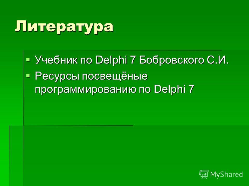 Литература Учебник по Delphi 7 Бобровского С.И. Учебник по Delphi 7 Бобровского С.И. Ресурсы посвещёные программированию по Delphi 7 Ресурсы посвещёные программированию по Delphi 7