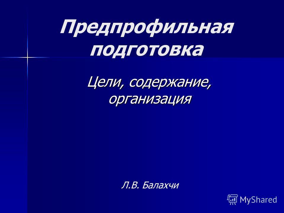 Предпрофильная подготовка Цели, содержание, организация Л.В. Балахчи