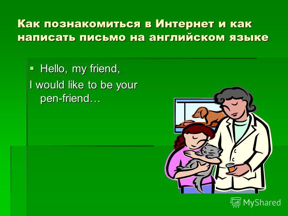 Как познакомиться в Интернет и как написать письмо на английском языке Hello, my friend, Hello, my friend, I would like to be your pen-friend…
