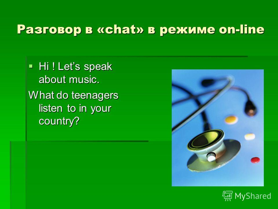 Разговор в «chat» в режиме on-line Hi ! Lets speak about music. Hi ! Lets speak about music. What do teenagers listen to in your country?
