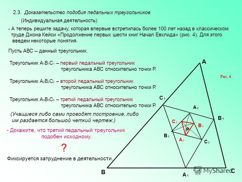 Р А В С А 1А 1 В 1В 1 С 1С 1 А 2А 2 С 2С 2 В 2В 2 А 3А 3 С 3С 3 В 3В 3 2.3. Доказательство подобия педальных треугольников Рис. 4 - А теперь решите задачу, которая впервые встретилась более 100 лет назад в классическом труде Джона Кейси «Продолжение