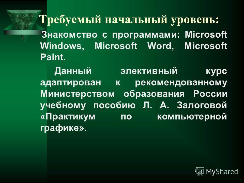 Требуемый начальный уровень: Знакомство с программами: Microsoft Windows, Microsoft Word, Microsoft Paint. Данный элективный курс адаптирован к рекомендованному Министерством образования России учебному пособию Л. А. Залоговой «Практикум по компьютер