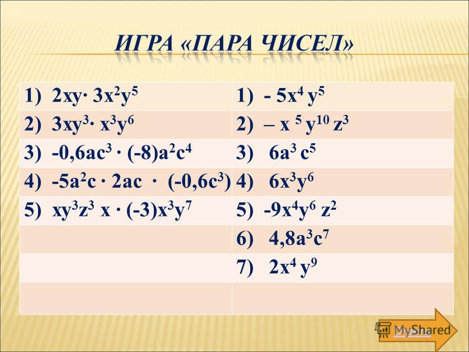1) 2ху 3x 2 у 5 1) - 5х 4 у 5 2) 3ху 3 х 3 у 6 2) – х 5 у 10 z 3 3) -0,6ас 3 (-8)а 2 с 4 3) 6a 3 с 5 4) -5а 2 с 2ас (-0,6с 3 )4) 6х 3 у 6 5) ху 3 z 3 х (-3)х 3 у 7 5) -9х 4 у 6 z 2 6) 4,8а 3 с 7 7) 2х 4 у 9 Ответы