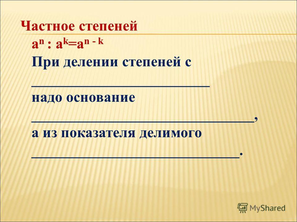 Частное степеней a n : a k =a n - k При делении степеней с ________________________ надо основание ______________________________, а из показателя делимого ____________________________.