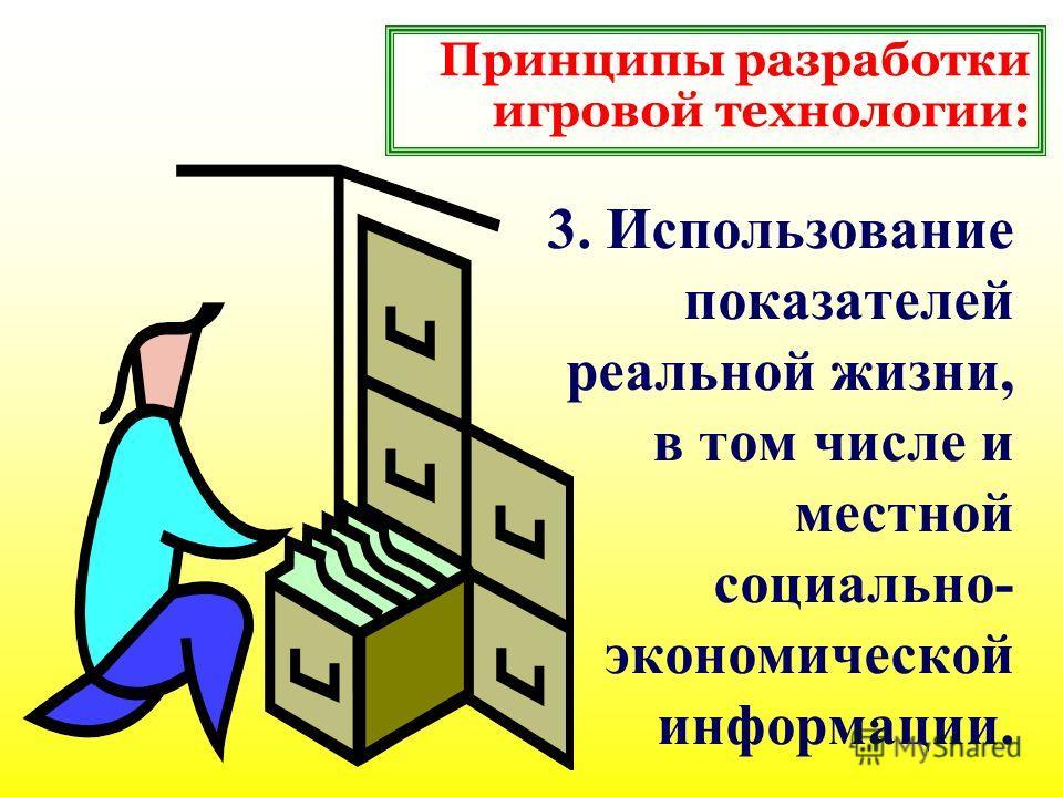 3. Использование показателей реальной жизни, в том числе и местной социально- экономической информации. Принципы разработки игровой технологии: