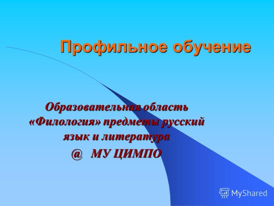 Профильное обучение Образовательная область «Филология» предметы русский язык и литература @ МУ ЦИМПО