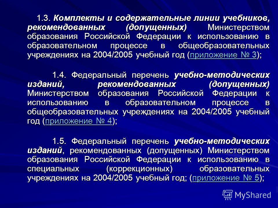 1.3. Комплекты и содержательные линии учебников, рекомендованных (допущенных) Министерством образования Российской Федерации к использованию в образовательном процессе в общеобразовательных учреждениях на 2004/2005 учебный год (приложение 3); 1.3. Ко
