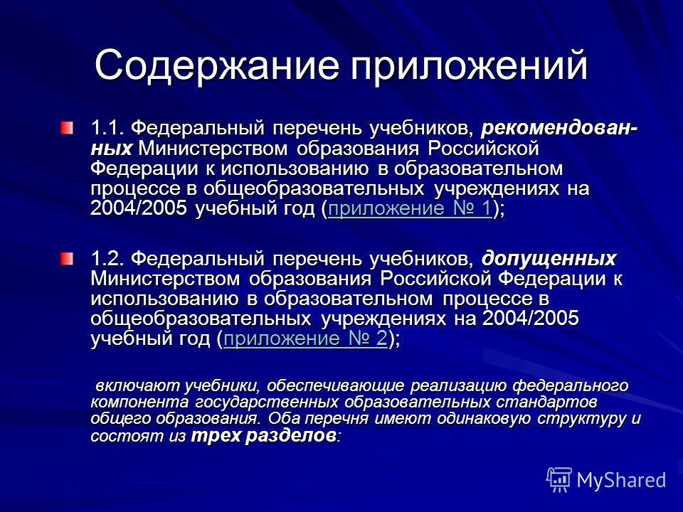 Содержание приложений 1.1. Федеральный перечень учебников, рекомендован- ных Министерством образования Российской Федерации к использованию в образовательном процессе в общеобразовательных учреждениях на 2004/2005 учебный год (приложение 1); приложен