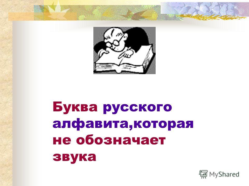 Буква русского алфавита,которая не обозначает звука