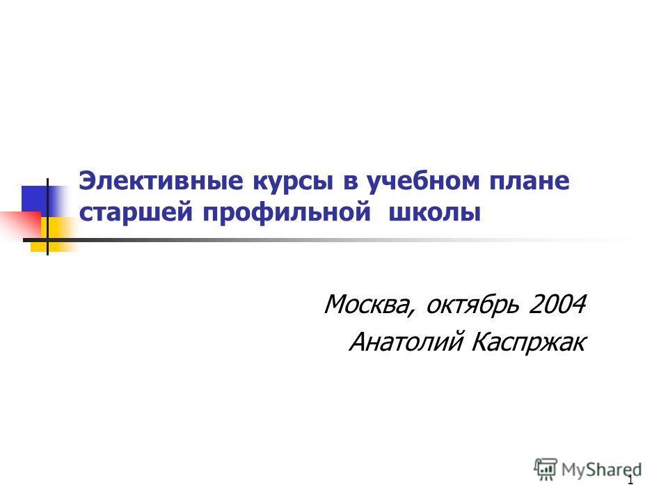 1 Элективные курсы в учебном плане старшей профильной школы Москва, октябрь 2004 Анатолий Каспржак