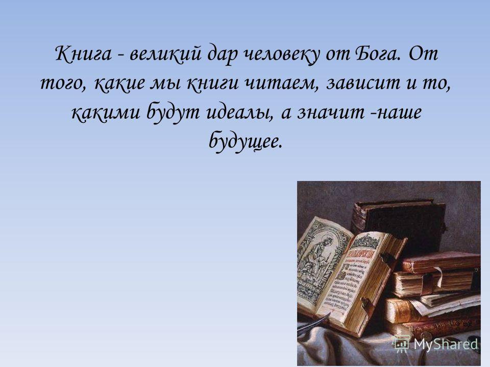 Книга - великий дар человеку от Бога. От того, какие мы книги читаем, зависит и то, какими будут идеалы, а значит -наше будущее.