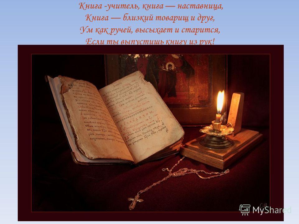Книга -учитель, книга наставница, Книга близкий товарищ и друг, Ум как ручей, высыхает и старится, Если ты выпустишь книгу из рук!