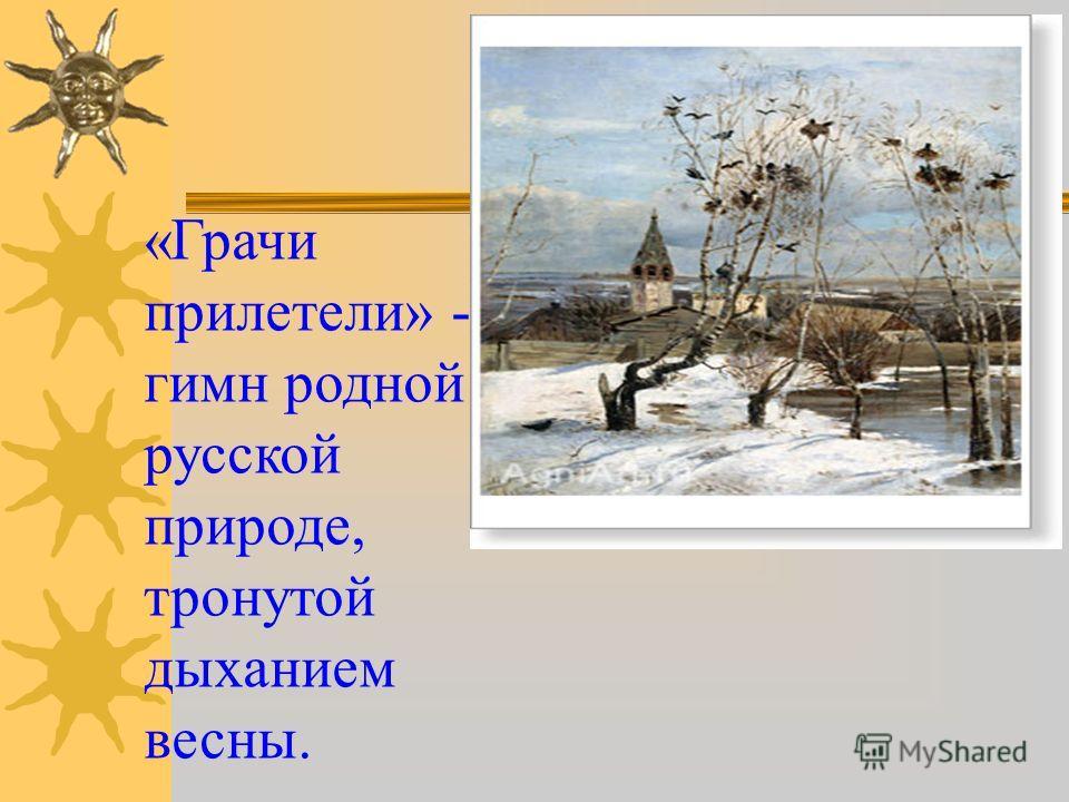 «Грачи прилетели» - гимн родной русской природе, тронутой дыханием весны.