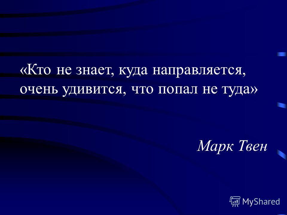 «Кто не знает, куда направляется, очень удивится, что попал не туда» Марк Твен