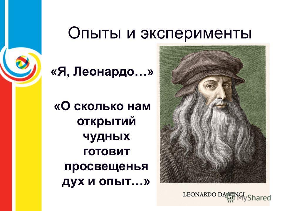 Опыты и эксперименты «Я, Леонардо…» «О сколько нам открытий чудных готовит просвещенья дух и опыт…»